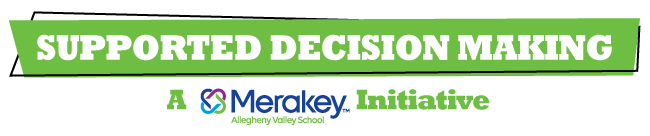 Supported Decision Making, a Merakey Allegheny Valley School Initiative