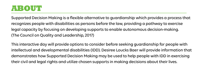 Supported Decision Making is a flexible alternative to guardianship which provides a process that recognizes people with disabilities as persons before the law, providing a pathway to exercise legal capacity by focusing on developing supports to enable autonomous decision-making. (The Council on Quality and Leadership, 2017)  This interactive day will provide options to consider before seeking guardianship for people with intellectual and developmental disabilities (IDD). Desiree Loucks Baer will provide information that demonstrates how Supported Decision Making may be used to help people with IDD in exercising their civil and legal rights and utilize chosen supports in making decisions about their lives.