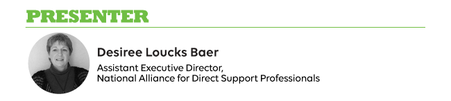 PRESENTER: Desiree Loucks Baer Assistant Executive Director, National Alliance for Direct Support Professionals