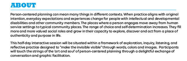 """Person-centered planning can mean many things in different contexts. When practice aligns with original intention, everyday expectations and experiences change for people with intellectual and developmental disabilities and other community members. The places where a person engages move away from human service settings to typical community places. The range of choice and self-determination increases. They fill more and more valued social roles and grow in their capacity to explore, discover and act from a place of authenticity and purpose in life.   This half-day interactive session will be situated within a framework of exploration, inquiry, listening, and  reflective practice designed to """"make the invisible visible"""" through words, colors and images.  Participants will touch the strings of the 'art and soul' of person-centered planning through a delightful exchange of conversation and graphic facilitation."""